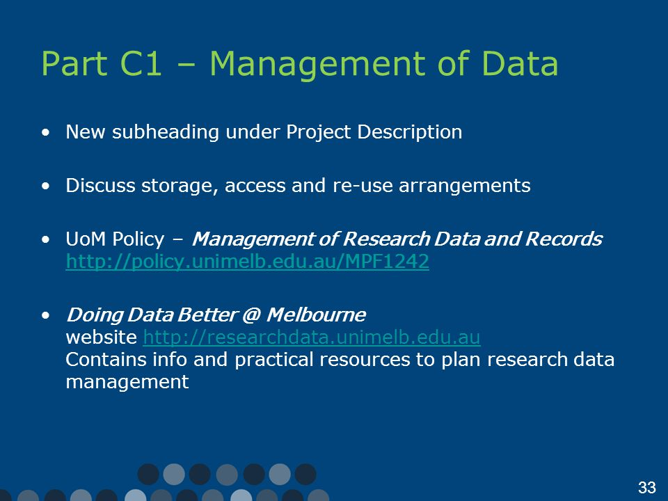33 Part C1 – Management of Data New subheading under Project Description Discuss storage, access and re-use arrangements UoM Policy – Management of Research Data and Records http://policy.unimelb.edu.au/MPF1242 http://policy.unimelb.edu.au/MPF1242 Doing Data Better @ Melbourne website http://researchdata.unimelb.edu.au Contains info and practical resources to plan research data managementhttp://researchdata.unimelb.edu.au