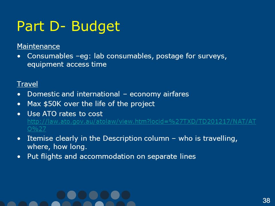 38 Part D- Budget Maintenance Consumables –eg: lab consumables, postage for surveys, equipment access time Travel Domestic and international – economy airfares Max $50K over the life of the project Use ATO rates to cost http://law.ato.gov.au/atolaw/view.htm?locid=%27TXD/TD201217/NAT/AT O%27 http://law.ato.gov.au/atolaw/view.htm?locid=%27TXD/TD201217/NAT/AT O%27 Itemise clearly in the Description column – who is travelling, where, how long.