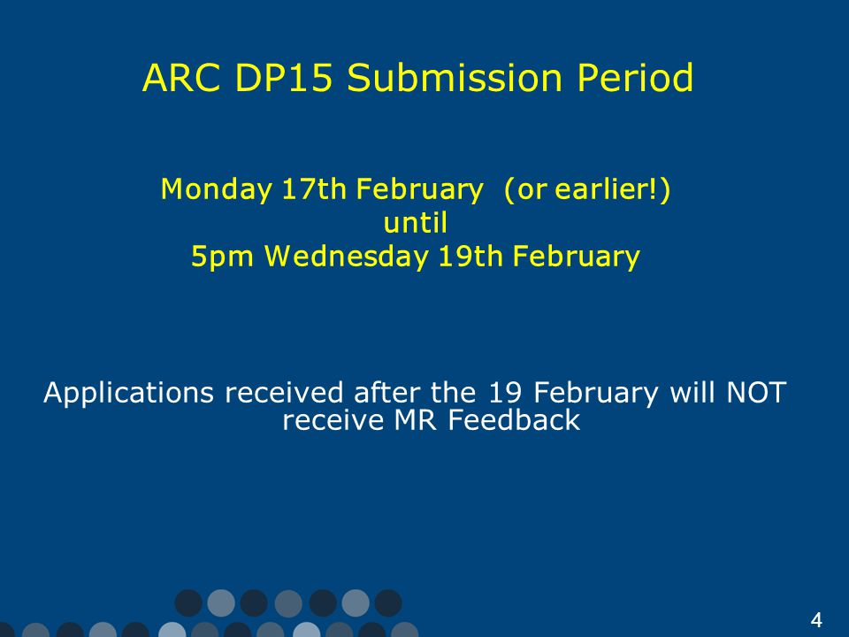 4 ARC DP15 Submission Period Monday 17th February (or earlier!) until 5pm Wednesday 19th February Applications received after the 19 February will NOT receive MR Feedback