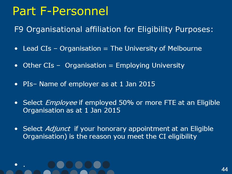 44 Part F-Personnel F9 Organisational affiliation for Eligibility Purposes: Lead CIs – Organisation = The University of Melbourne Other CIs – Organisation = Employing University PIs– Name of employer as at 1 Jan 2015 Select Employee if employed 50% or more FTE at an Eligible Organisation as at 1 Jan 2015 Select Adjunct if your honorary appointment at an Eligible Organisation) is the reason you meet the CI eligibility.