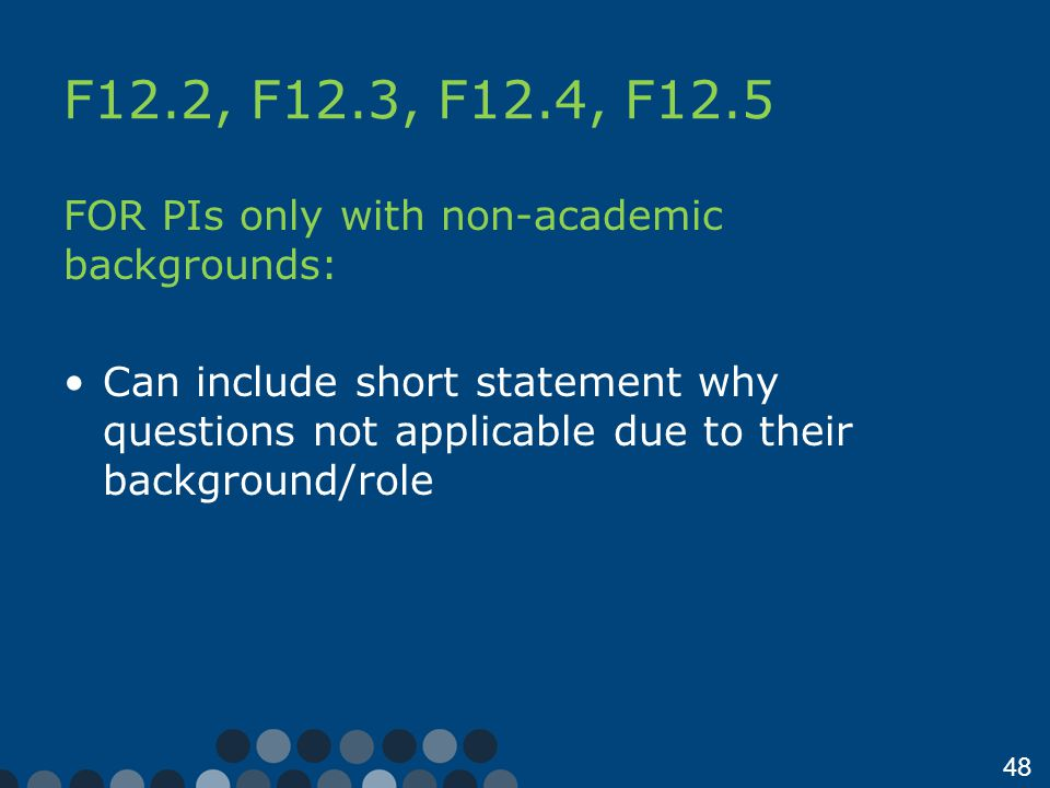 48 F12.2, F12.3, F12.4, F12.5 FOR PIs only with non-academic backgrounds: Can include short statement why questions not applicable due to their background/role
