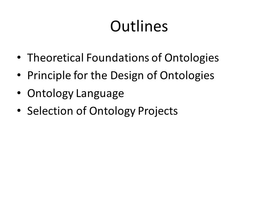 Outlines Theoretical Foundations of Ontologies Principle for the Design of Ontologies Ontology Language Selection of Ontology Projects