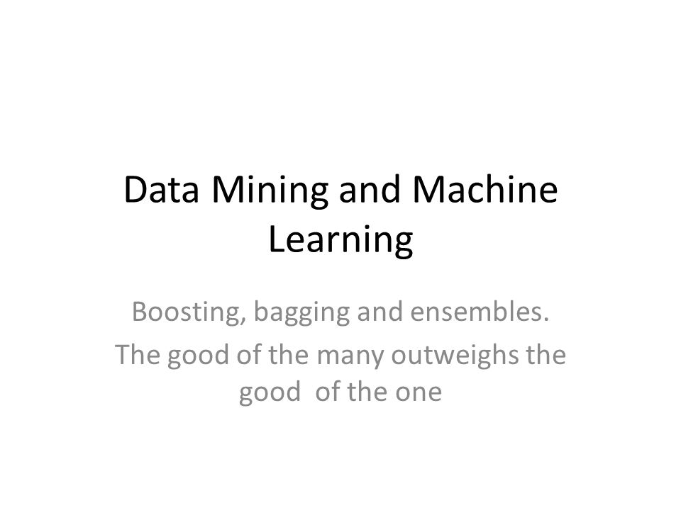 Data Mining and Machine Learning Boosting, bagging and ensembles. The good of the many outweighs the good of the one
