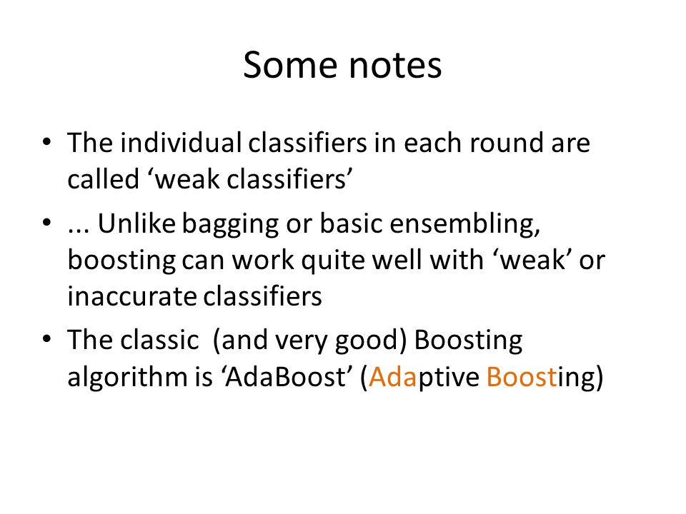 Some notes The individual classifiers in each round are called 'weak classifiers'... Unlike bagging or basic ensembling, boosting can work quite well