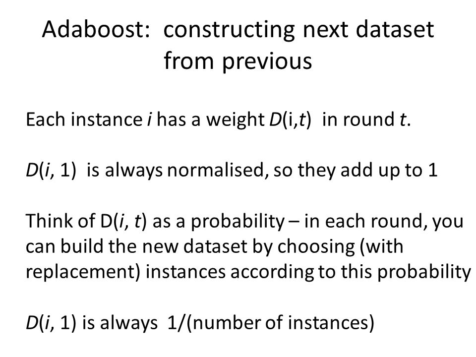 Each instance i has a weight D(i,t) in round t. D(i, 1) is always normalised, so they add up to 1 Think of D(i, t) as a probability – in each round, y