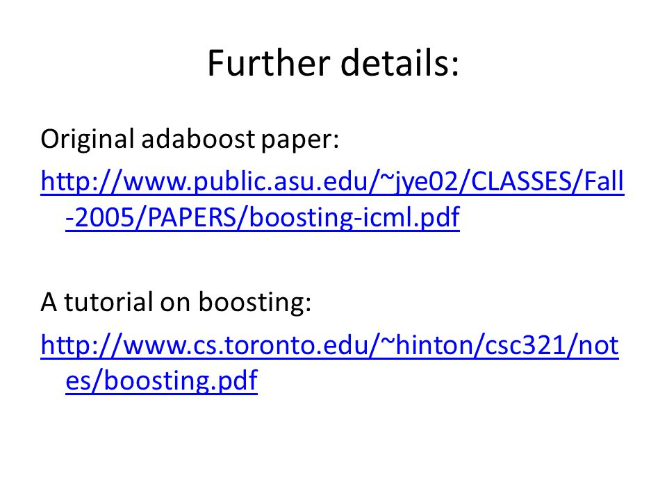 Further details: Original adaboost paper: http://www.public.asu.edu/~jye02/CLASSES/Fall -2005/PAPERS/boosting-icml.pdf A tutorial on boosting: http://