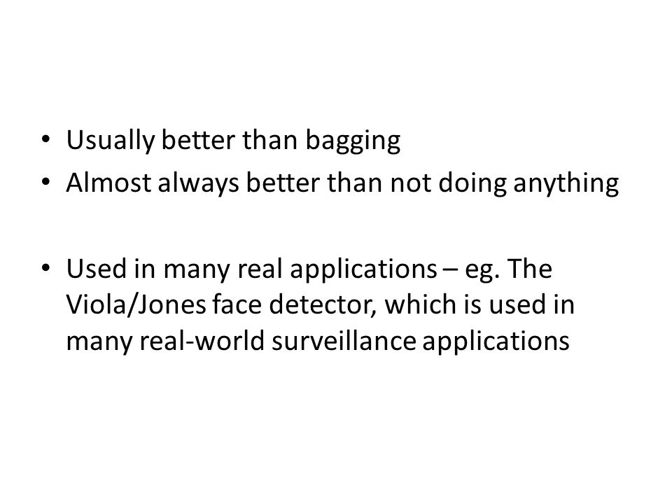 Usually better than bagging Almost always better than not doing anything Used in many real applications – eg. The Viola/Jones face detector, which is