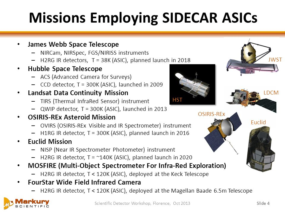 Missions Employing SIDECAR ASICs James Webb Space Telescope – NIRCam, NIRSpec, FGS/NIRISS instruments – H2RG IR detectors, T = 38K (ASIC), planned launch in 2018 Hubble Space Telescope – ACS (Advanced Camera for Surveys) – CCD detector, T = 300K (ASIC), launched in 2009 Landsat Data Continuity Mission – TIRS (Thermal InfraRed Sensor) instrument – QWIP detector, T = 300K (ASIC), launched in 2013 OSIRIS-REx Asteroid Mission – OVIRS (OSIRIS-REx Visible and IR Spectrometer) instrument – H1RG IR detector, T = 300K (ASIC), planned launch in 2016 Euclid Mission – NISP (Near IR Spectrometer Photometer) instrument – H2RG IR detector, T = ~140K (ASIC), planned launch in 2020 MOSFIRE (Multi-Object Spectrometer For Infra-Red Exploration) – H2RG IR detector, T < 120K (ASIC), deployed at the Keck Telescope FourStar Wide Field Infrared Camera – H2RG IR detector, T < 120K (ASIC), deployed at the Magellan Baade 6.5m Telescope Slide 4 Scientific Detector Workshop, Florence, Oct 2013 JWST HST LDCM OSIRIS-REx Euclid