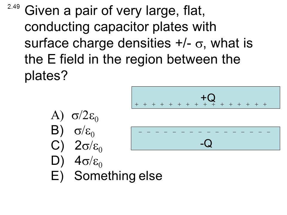   B)   C) 2   D) 4   E) Something else 2.49 +Q -Q + + + + + + + + - - - - - - - - Given a pair of very large, flat, conducting ca