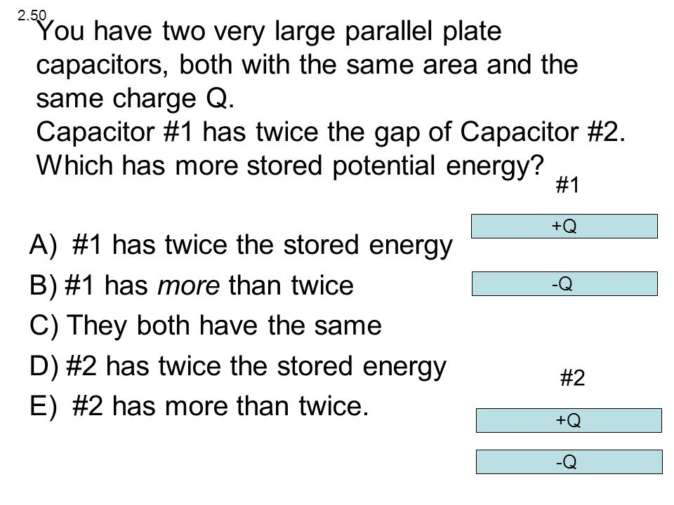 You have two very large parallel plate capacitors, both with the same area and the same charge Q. Capacitor #1 has twice the gap of Capacitor #2. Whic