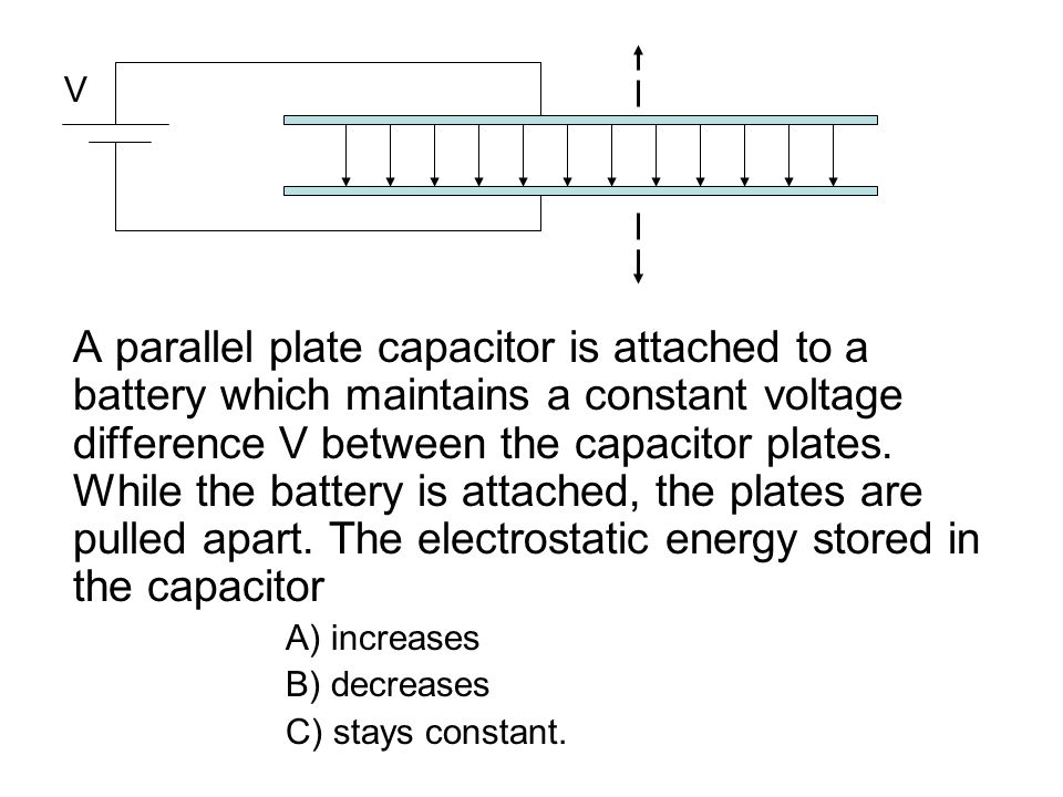 A parallel plate capacitor is attached to a battery which maintains a constant voltage difference V between the capacitor plates. While the battery is