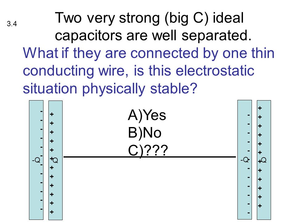 Two very strong (big C) ideal capacitors are well separated. -Q Q Q ++++++++++++++++++++++++ ------------------------ ++++++++++++++++++++++++ -------