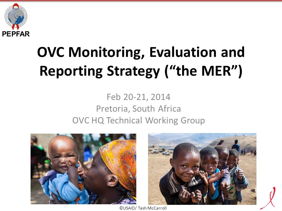 """OVC Monitoring, Evaluation and Reporting Strategy (""""the MER"""") Feb 20-21, 2014 Pretoria, South Africa OVC HQ Technical Working Group ©USAID/ Tash McCar"""
