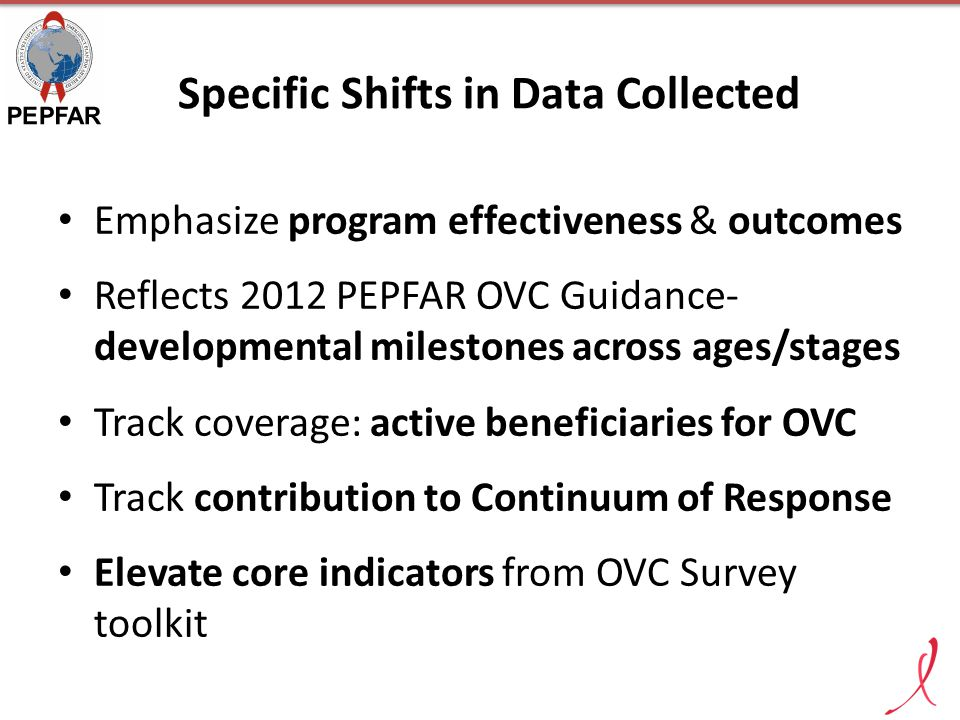 Specific Shifts in Data Collected Emphasize program effectiveness & outcomes Reflects 2012 PEPFAR OVC Guidance- developmental milestones across ages/s