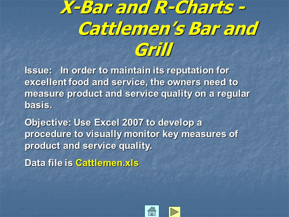 X-Bar and R Charts – Cattlemen's Bar and Grill Open the file Cattlemen.xls