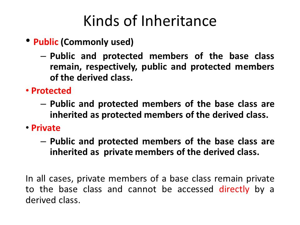 Kinds of Inheritance Public (Commonly used) – Public and protected members of the base class remain, respectively, public and protected members of the