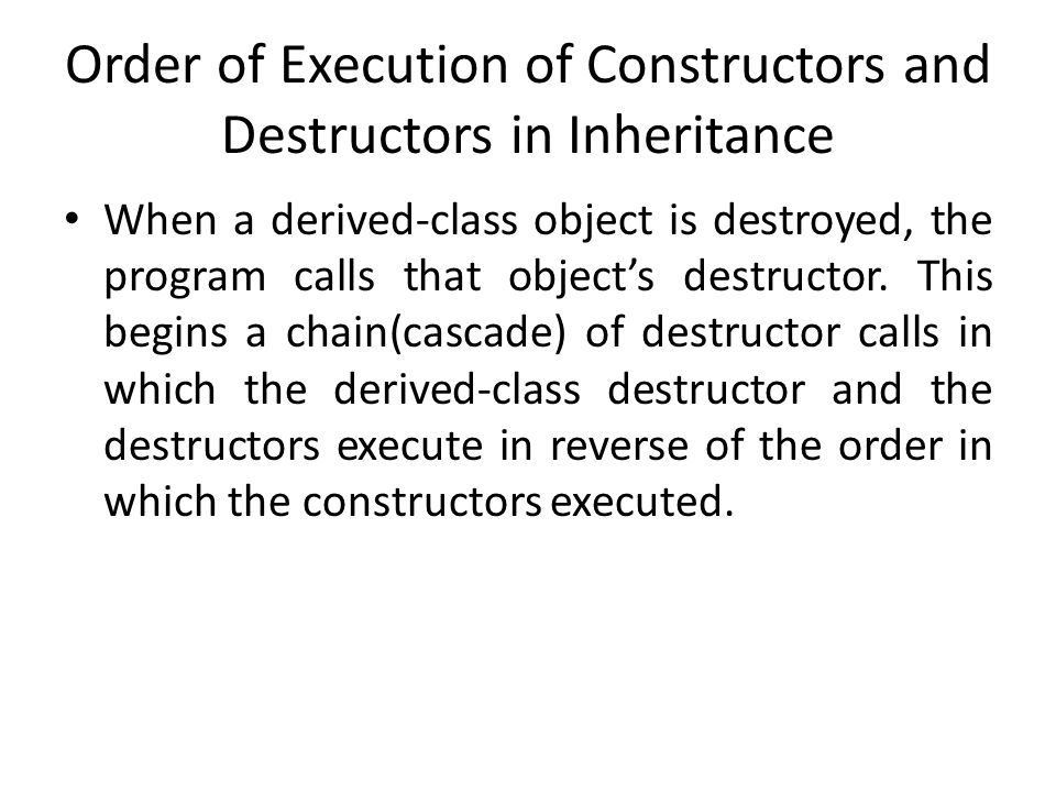 Order of Execution of Constructors and Destructors in Inheritance When a derived-class object is destroyed, the program calls that object's destructor