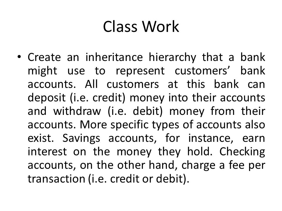 Class Work Create an inheritance hierarchy that a bank might use to represent customers' bank accounts. All customers at this bank can deposit (i.e. c