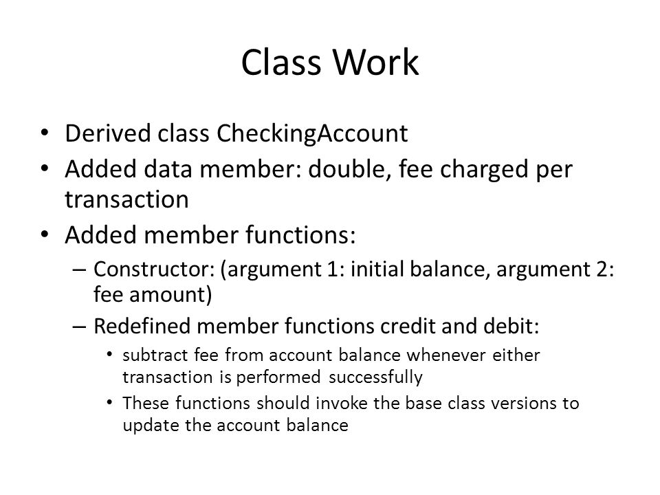 Class Work Derived class CheckingAccount Added data member: double, fee charged per transaction Added member functions: – Constructor: (argument 1: in