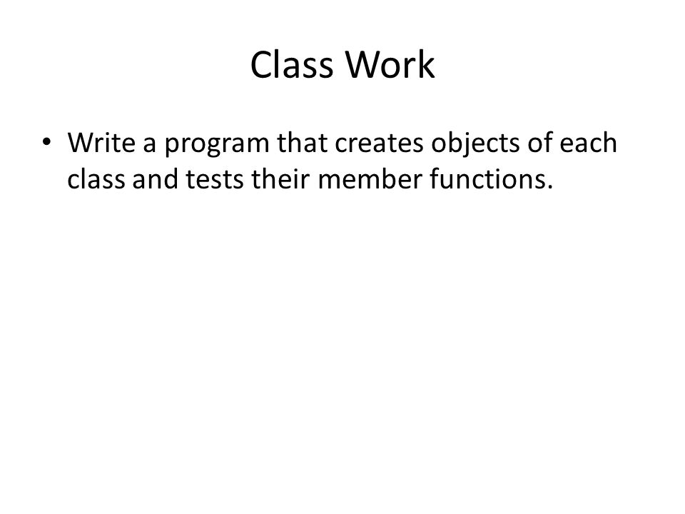 Class Work Write a program that creates objects of each class and tests their member functions.