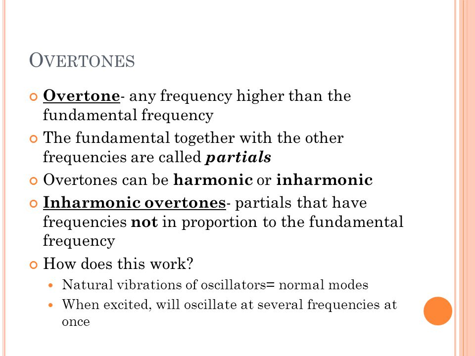 O VERTONES Overtone - any frequency higher than the fundamental frequency The fundamental together with the other frequencies are called partials Overtones can be harmonic or inharmonic Inharmonic overtones - partials that have frequencies not in proportion to the fundamental frequency How does this work.
