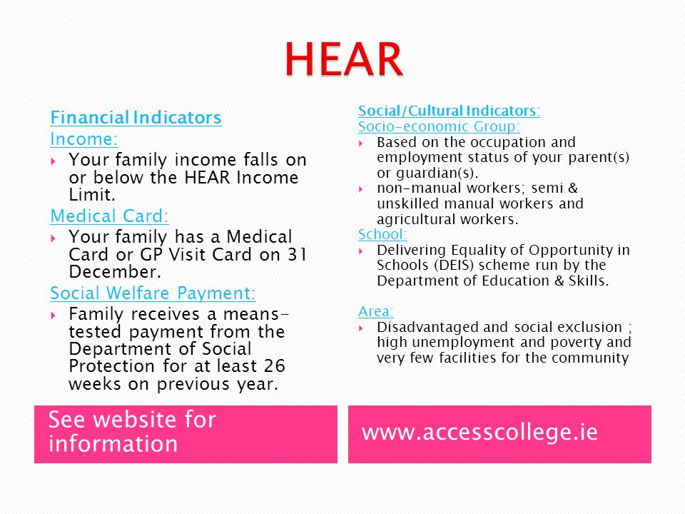 See website for information www.accesscollege.ie Financial Indicators Income:  Your family income falls on or below the HEAR Income Limit.
