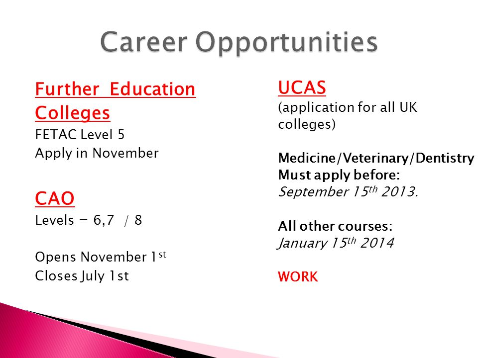 Further Education Colleges FETAC Level 5 Apply in November CAO Levels = 6,7 / 8 Opens November 1 st Closes July 1st UCAS (application for all UK colleges) Medicine/Veterinary/Dentistry Must apply before: September 15 th 2013.