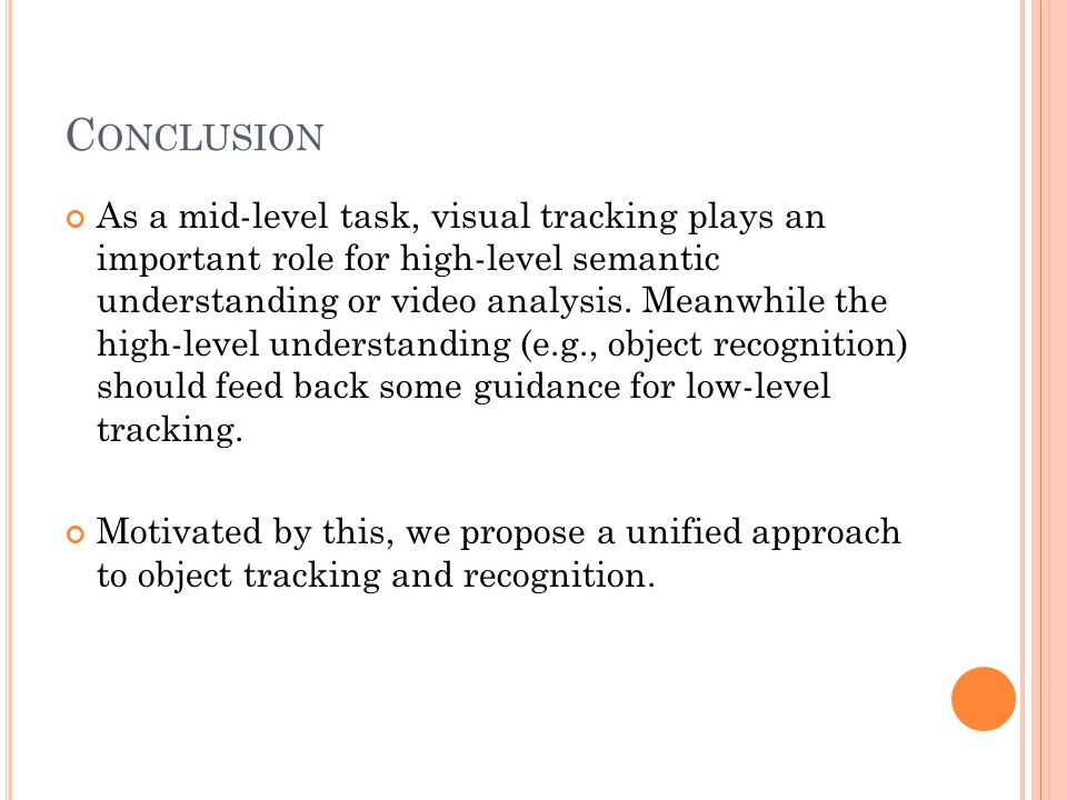 C ONCLUSION As a mid-level task, visual tracking plays an important role for high-level semantic understanding or video analysis.