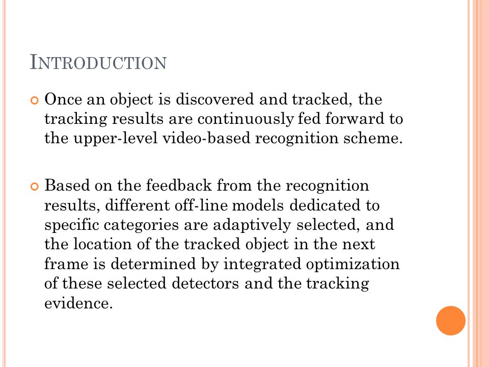 I NTRODUCTION Once an object is discovered and tracked, the tracking results are continuously fed forward to the upper-level video-based recognition scheme.