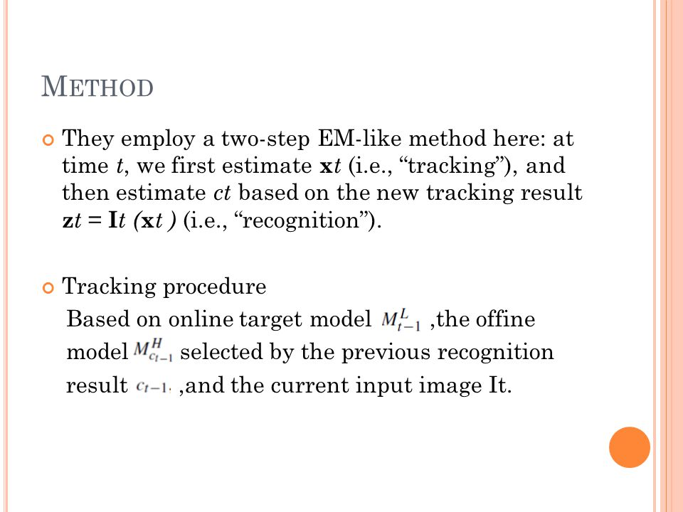 M ETHOD They employ a two-step EM-like method here: at time t, we first estimate x t (i.e., tracking ), and then estimate ct based on the new tracking result z t = I t ( x t ) (i.e., recognition ).