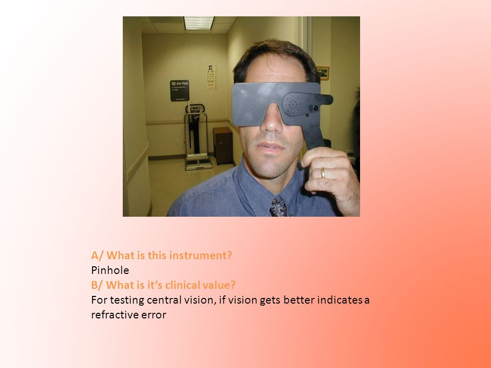 A/ What is this instrument? Pinhole B/ What is it's clinical value? For testing central vision, if vision gets better indicates a refractive error