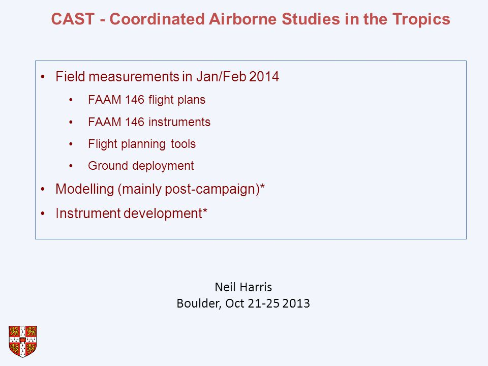 CAST - Coordinated Airborne Studies in the Tropics Field measurements in Jan/Feb 2014 FAAM 146 flight plans FAAM 146 instruments Flight planning tools Ground deployment Modelling (mainly post-campaign)* Instrument development* Neil Harris Boulder, Oct 21-25 2013