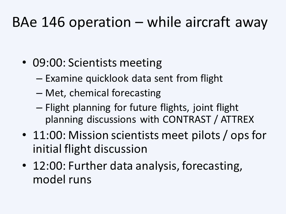 BAe 146 operation – while aircraft away 09:00: Scientists meeting – Examine quicklook data sent from flight – Met, chemical forecasting – Flight plann