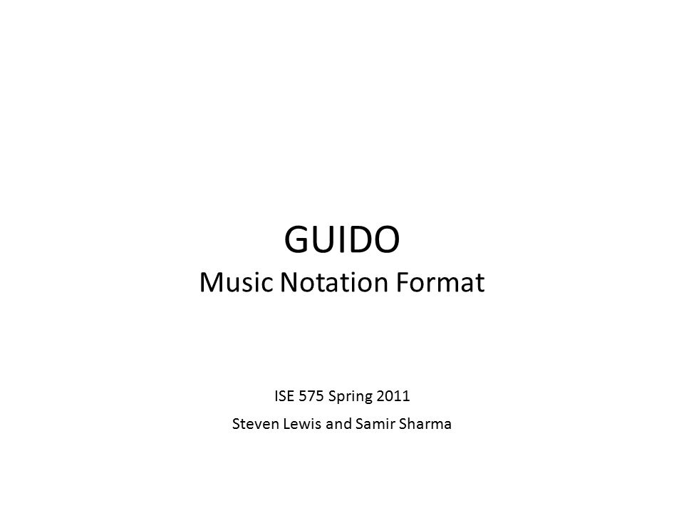 GUIDO Music Notation Format ISE 575 Spring 2011 Steven Lewis and Samir Sharma
