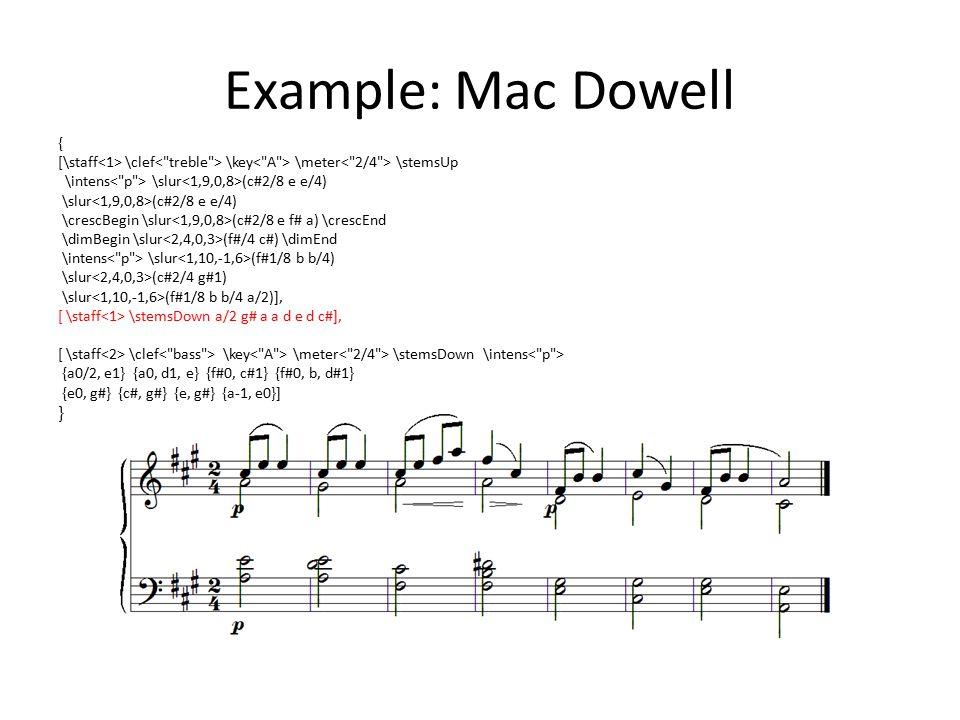 Example: Mac Dowell { [\staff \clef \key \meter \stemsUp \intens \slur (c#2/8 e e/4) \slur (c#2/8 e e/4) \crescBegin \slur (c#2/8 e f# a) \crescEnd \dimBegin \slur (f#/4 c#) \dimEnd \intens \slur (f#1/8 b b/4) \slur (c#2/4 g#1) \slur (f#1/8 b b/4 a/2)], [ \staff \stemsDown a/2 g# a a d e d c#], [ \staff \clef \key \meter \stemsDown \intens {a0/2, e1} {a0, d1, e} {f#0, c#1} {f#0, b, d#1} {e0, g#} {c#, g#} {e, g#} {a-1, e0}] }