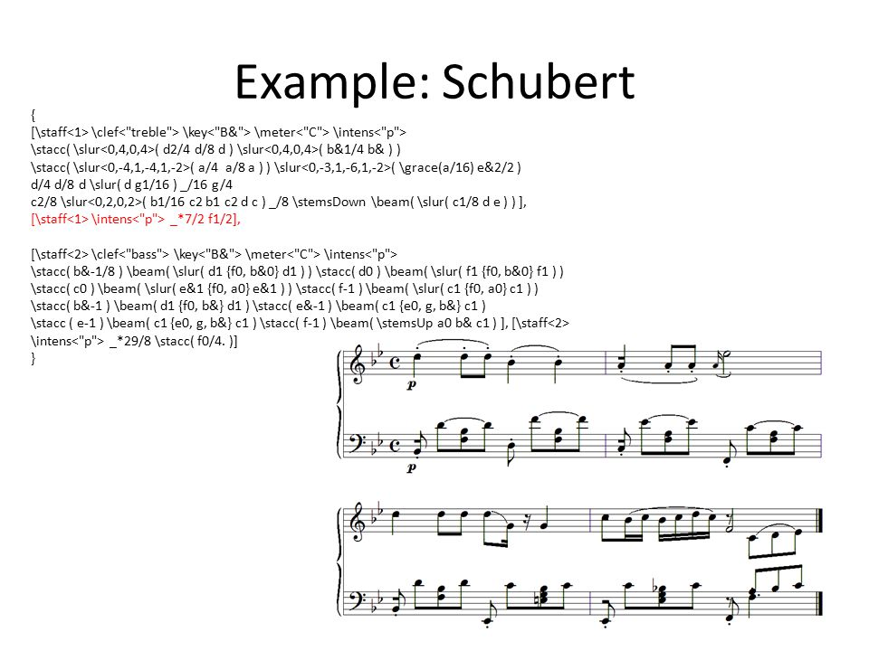 Example: Schubert { [\staff \clef \key \meter \intens \stacc( \slur ( d2/4 d/8 d ) \slur ( b&1/4 b& ) ) \stacc( \slur ( a/4 a/8 a ) ) \slur ( \grace(a/16) e&2/2 ) d/4 d/8 d \slur( d g1/16 ) _/16 g/4 c2/8 \slur ( b1/16 c2 b1 c2 d c ) _/8 \stemsDown \beam( \slur( c1/8 d e ) ) ], [\staff \intens _*7/2 f1/2], [\staff \clef \key \meter \intens \stacc( b&-1/8 ) \beam( \slur( d1 {f0, b&0} d1 ) ) \stacc( d0 ) \beam( \slur( f1 {f0, b&0} f1 ) ) \stacc( c0 ) \beam( \slur( e&1 {f0, a0} e&1 ) ) \stacc( f-1 ) \beam( \slur( c1 {f0, a0} c1 ) ) \stacc( b&-1 ) \beam( d1 {f0, b&} d1 ) \stacc( e&-1 ) \beam( c1 {e0, g, b&} c1 ) \stacc ( e-1 ) \beam( c1 {e0, g, b&} c1 ) \stacc( f-1 ) \beam( \stemsUp a0 b& c1 ) ], [\staff \intens _*29/8 \stacc( f0/4.