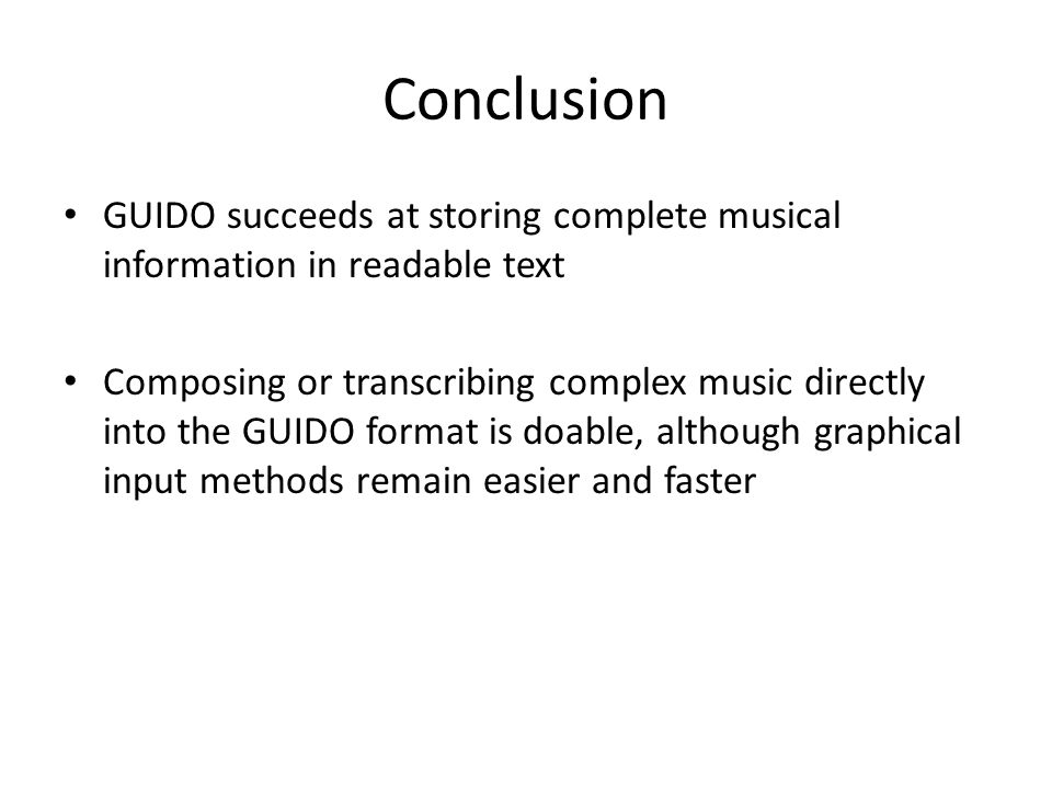 Conclusion GUIDO succeeds at storing complete musical information in readable text Composing or transcribing complex music directly into the GUIDO format is doable, although graphical input methods remain easier and faster