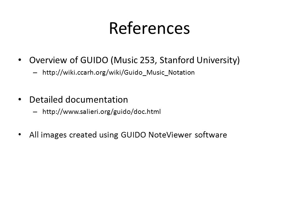 References Overview of GUIDO (Music 253, Stanford University) – http://wiki.ccarh.org/wiki/Guido_Music_Notation Detailed documentation – http://www.sa