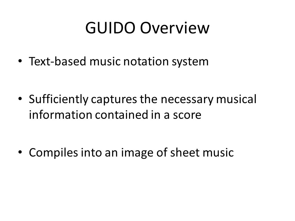 GUIDO Overview Text-based music notation system Sufficiently captures the necessary musical information contained in a score Compiles into an image of sheet music