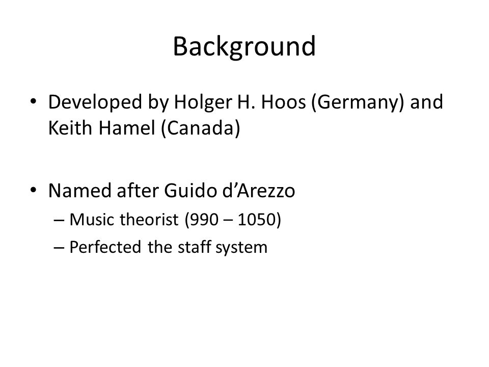 Background Developed by Holger H. Hoos (Germany) and Keith Hamel (Canada) Named after Guido d'Arezzo – Music theorist (990 – 1050) – Perfected the sta