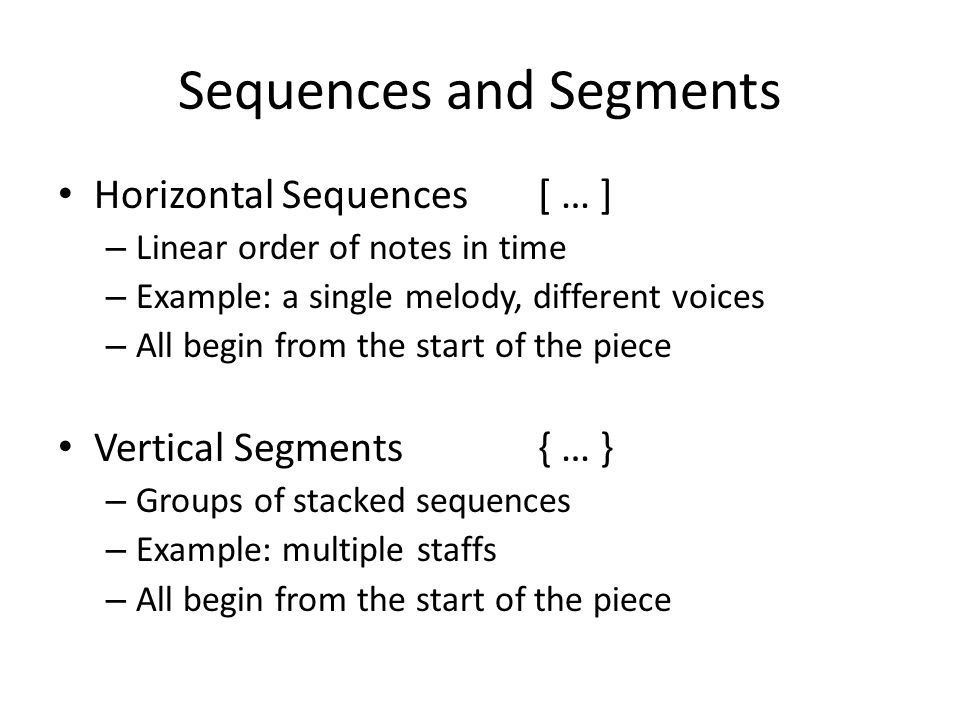 Sequences and Segments Horizontal Sequences[ … ] – Linear order of notes in time – Example: a single melody, different voices – All begin from the start of the piece Vertical Segments{ … } – Groups of stacked sequences – Example: multiple staffs – All begin from the start of the piece