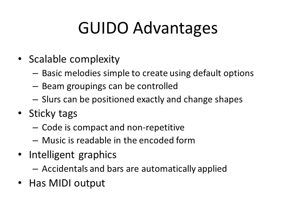 GUIDO Advantages Scalable complexity – Basic melodies simple to create using default options – Beam groupings can be controlled – Slurs can be positio