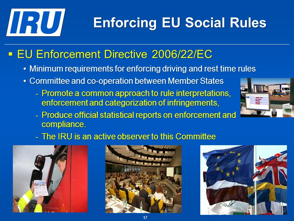 17 Enforcing EU Social Rules  EU Enforcement Directive 2006/22/EC Minimum requirements for enforcing driving and rest time rulesMinimum requirements for enforcing driving and rest time rules Committee and co-operation between Member StatesCommittee and co-operation between Member States - Promote a common approach to rule interpretations, enforcement and categorization of infringements, - Produce official statistical reports on enforcement and compliance.
