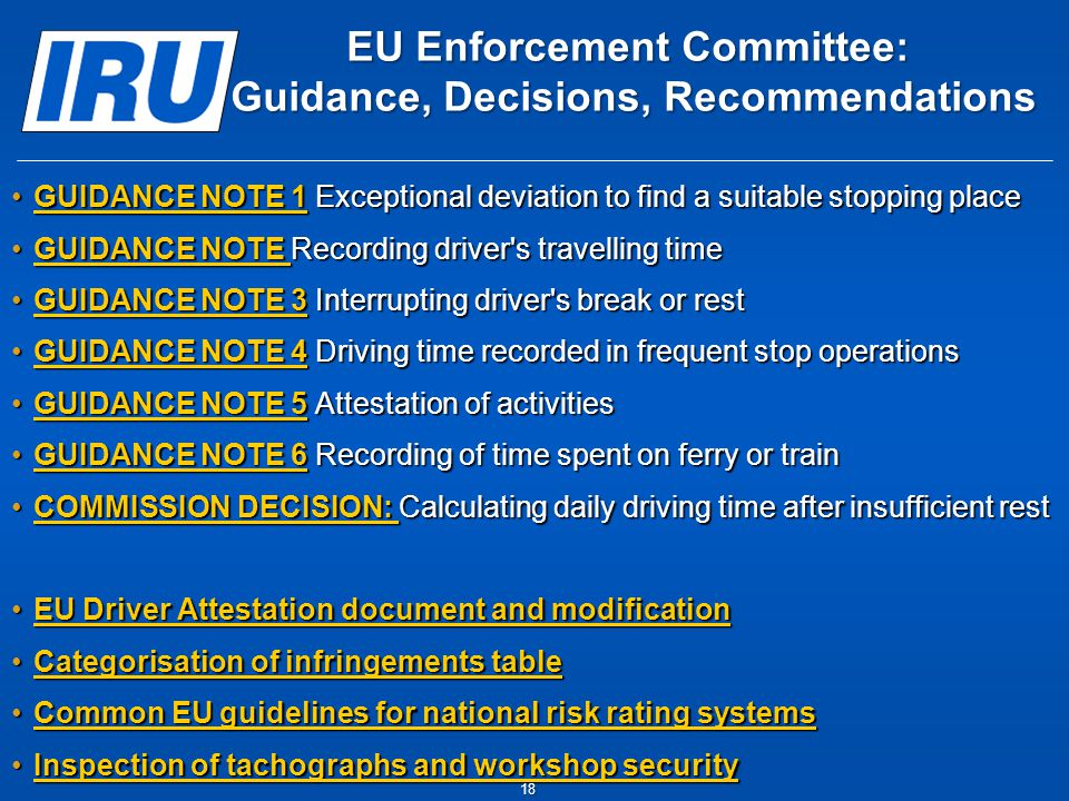EU Enforcement Committee: Guidance, Decisions, Recommendations GUIDANCE NOTE 1 Exceptional deviation to find a suitable stopping placeGUIDANCE NOTE 1 Exceptional deviation to find a suitable stopping placeGUIDANCE NOTE 1GUIDANCE NOTE 1 GUIDANCE NOTE Recording driver s travelling timeGUIDANCE NOTE Recording driver s travelling timeGUIDANCE NOTE GUIDANCE NOTE GUIDANCE NOTE 3 Interrupting driver s break or restGUIDANCE NOTE 3 Interrupting driver s break or restGUIDANCE NOTE 3GUIDANCE NOTE 3 GUIDANCE NOTE 4 Driving time recorded in frequent stop operationsGUIDANCE NOTE 4 Driving time recorded in frequent stop operations GUIDANCE NOTE 4GUIDANCE NOTE 4 GUIDANCE NOTE 5 Attestation of activitiesGUIDANCE NOTE 5 Attestation of activities GUIDANCE NOTE 5GUIDANCE NOTE 5 GUIDANCE NOTE 6 Recording of time spent on ferry or trainGUIDANCE NOTE 6 Recording of time spent on ferry or trainGUIDANCE NOTE 6GUIDANCE NOTE 6 COMMISSION DECISION: Calculating daily driving time after insufficient restCOMMISSION DECISION: Calculating daily driving time after insufficient restCOMMISSION DECISION: COMMISSION DECISION: EU Driver Attestation document and modificationEU Driver Attestation document and modificationEU Driver Attestation document and modificationEU Driver Attestation document and modification Categorisation of infringements tableCategorisation of infringements tableCategorisation of infringements tableCategorisation of infringements table Common EU guidelines for national risk rating systemsCommon EU guidelines for national risk rating systemsCommon EU guidelines for national risk rating systemsCommon EU guidelines for national risk rating systems Inspection of tachographs and workshop securityInspection of tachographs and workshop securityInspection of tachographs and workshop securityInspection of tachographs and workshop security 18