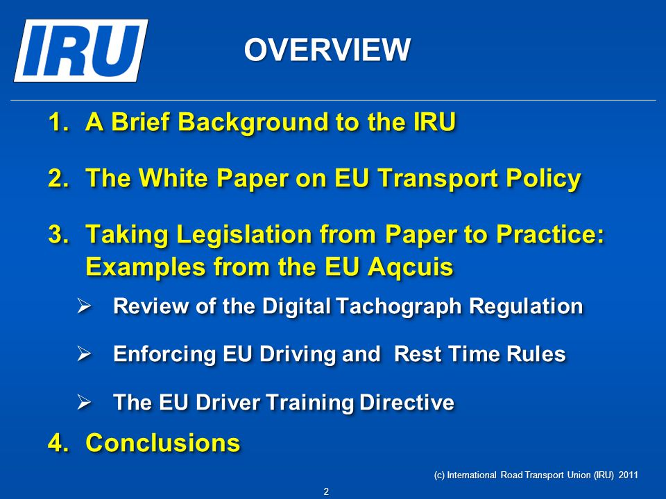 OVERVIEW 1.A Brief Background to the IRU 2.The White Paper on EU Transport Policy 3.Taking Legislation from Paper to Practice: Examples from the EU Aq