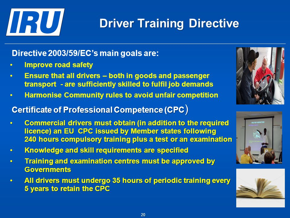 20 Driver Training Directive   Directive 2003/59/EC's main goals are: Improve road safety Ensure that all drivers – both in goods and passenger tran