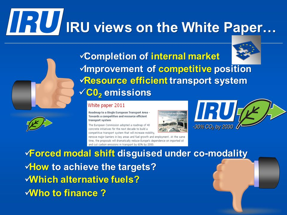 IRU views on the White Paper… Improvement of competitive position Improvement of competitive position Resource efficient transport system Resource eff