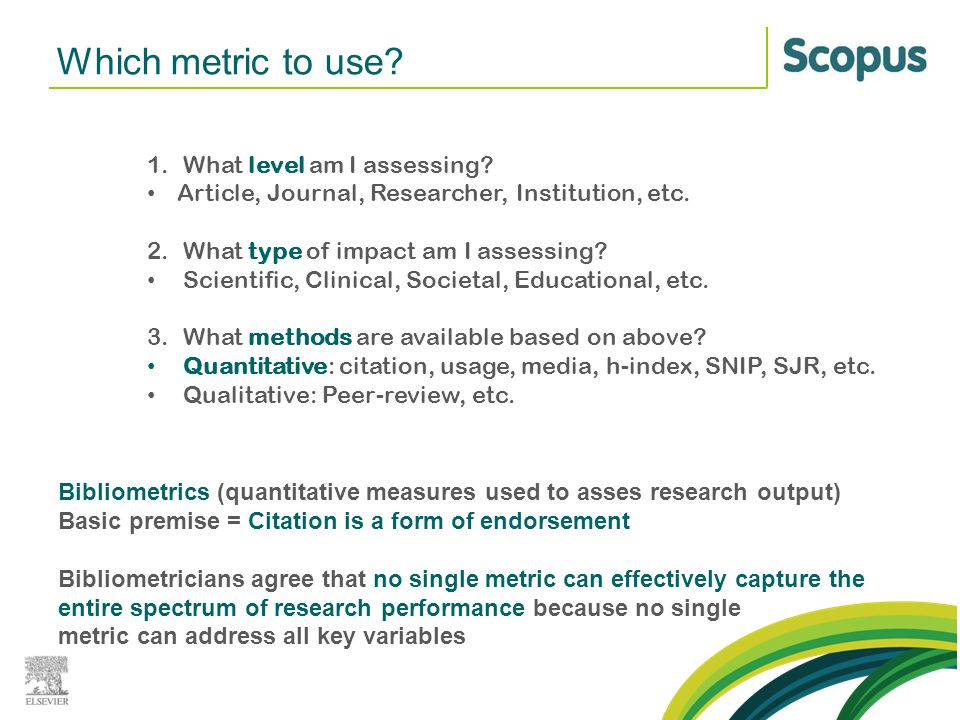 Which metric to use? 1.What level am I assessing? Article, Journal, Researcher, Institution, etc. 2.What type of impact am I assessing? Scientific, Cl