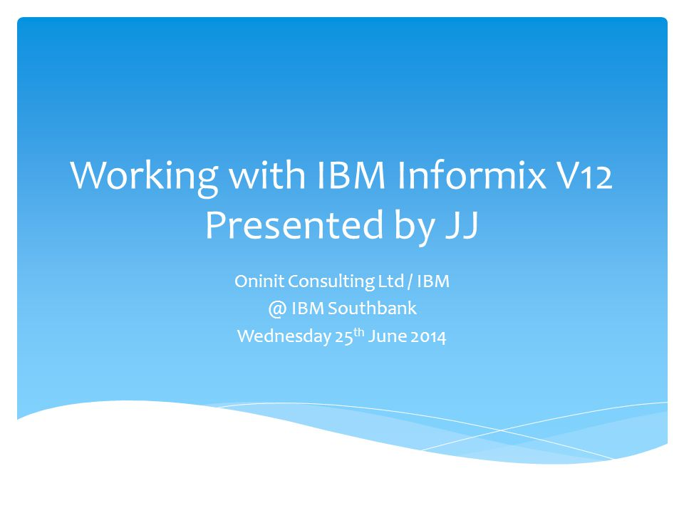  Jon J Ritson – aka JJ  Find me on LinkedIn  Working with Informix since the early 90's (5.03)  Joined Informix Support '96, then IBM from 2001  On Secondment to Oninit Consulting Ltd from 2011  Present, Design, Architect, Implement, Review …  Jon.Ritson@OninitGroup.Com   JJ@OninitGroup.Com Jon.Ritson@OninitGroup.ComJJ@OninitGroup.Com Who am I?