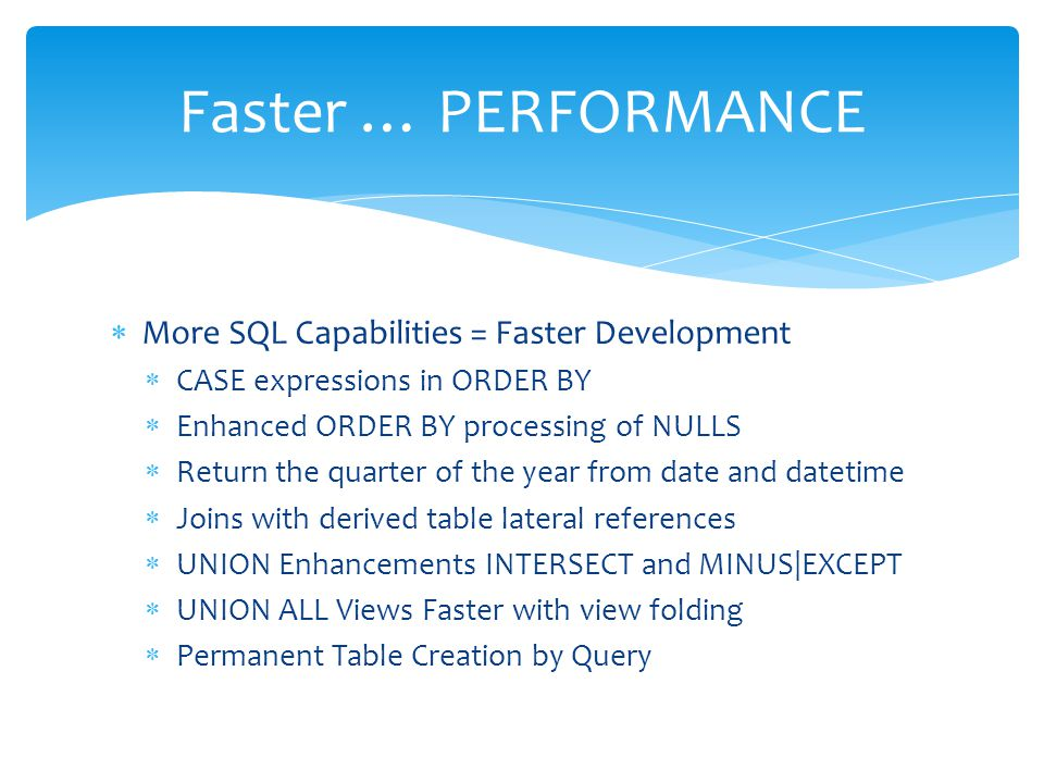  More SQL Capabilities = Faster Development  CASE expressions in ORDER BY  Enhanced ORDER BY processing of NULLS  Return the quarter of the year f